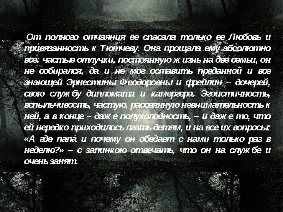 От полного отчаяния ее спасала только ее Любовь и привязанность к Тютчеву. О...