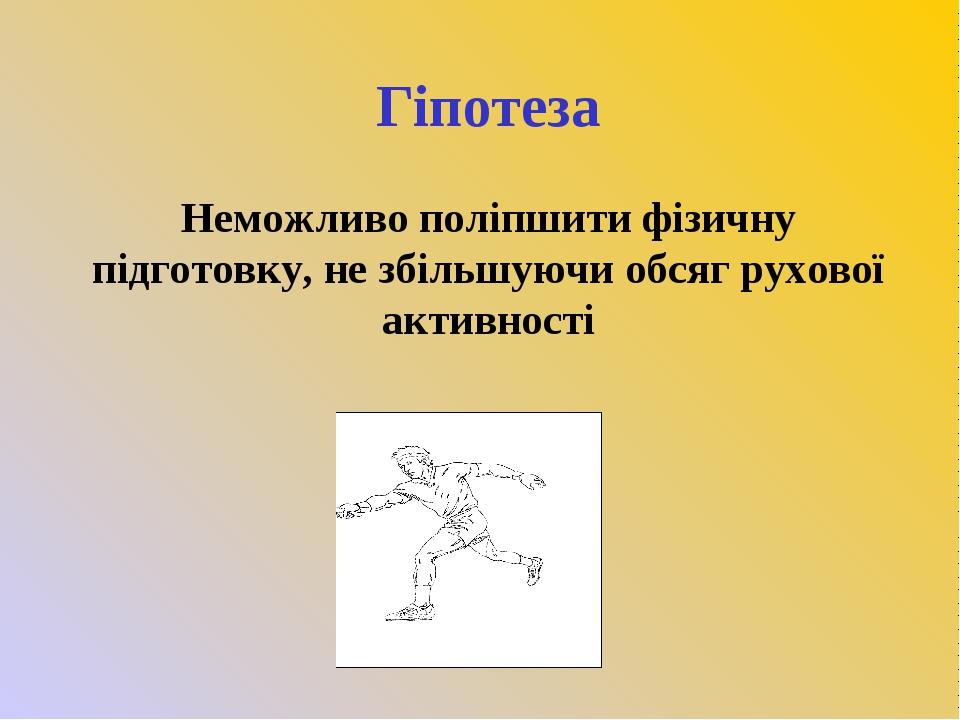 Гіпотеза Неможливо поліпшити фізичну підготовку, не збільшуючи обсяг рухової...