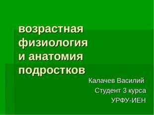 возрастная физиология и анатомия подростков Калачев Василий Студент 3 курса