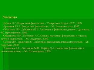 Литература Беляев Н.Г. Возрастная физиология. – Ставрополь: Изд-во СГУ, 1999.