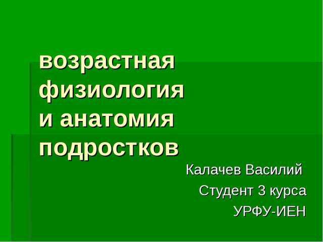 возрастная физиология и анатомия подростков Калачев Василий Студент 3 курса...