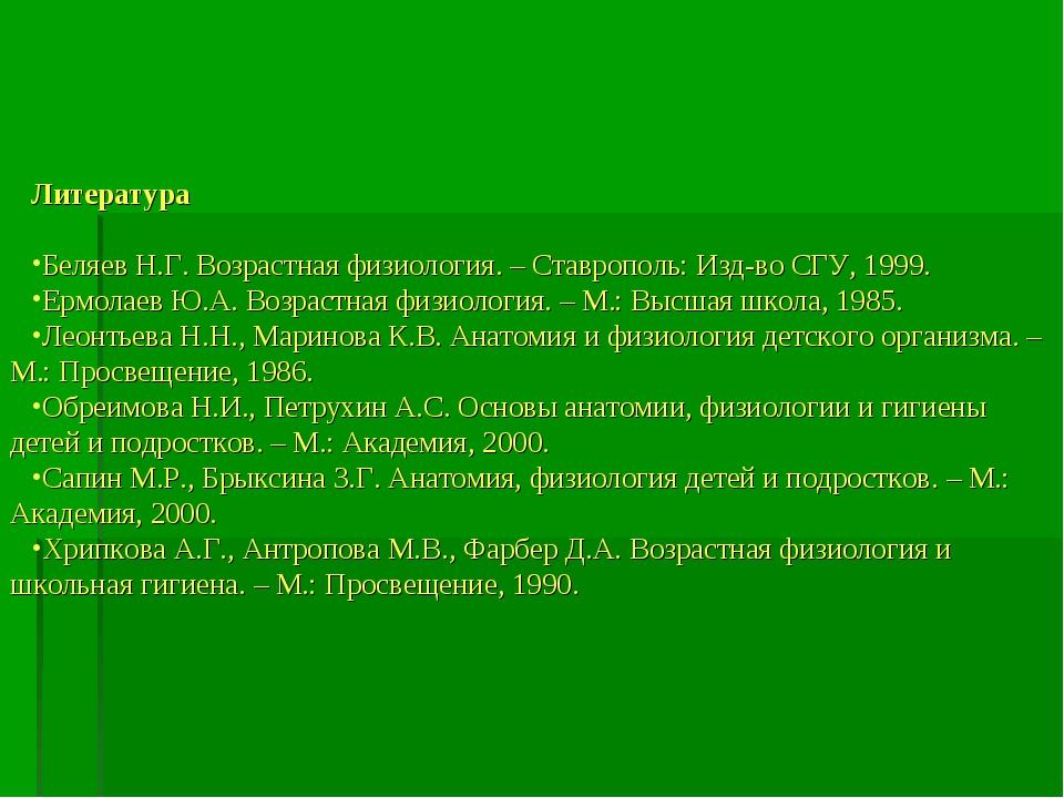 Литература Беляев Н.Г. Возрастная физиология. – Ставрополь: Изд-во СГУ, 1999....