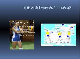 mвбVвб1+mмVм1=mмVм2 Удар по мячу наносится с использованием всей массы тела.