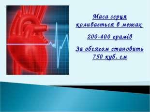 Маса серця коливається в межах 200-400 грамів За обсягом становить 750 куб. см