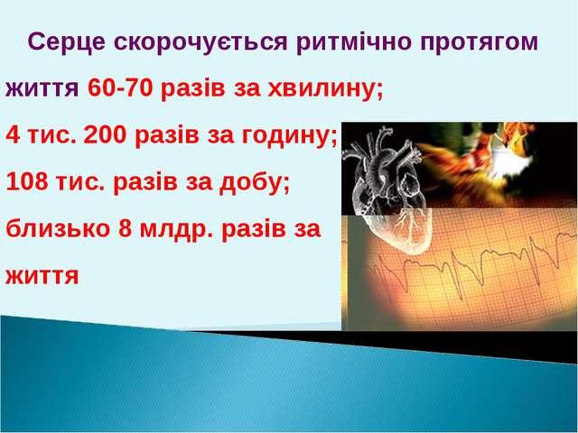 Серце скорочується ритмічно протягом життя 60-70 разів за хвилину; 4 тис. 20...
