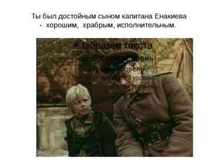 Ты был достойным сыном капитана Енакиева - хорошим, храбрым, исполнительным.
