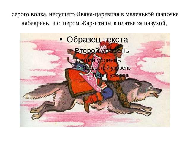 серого волка, несущего Ивана-царевича в маленькой шапочке набекрень и с пером...
