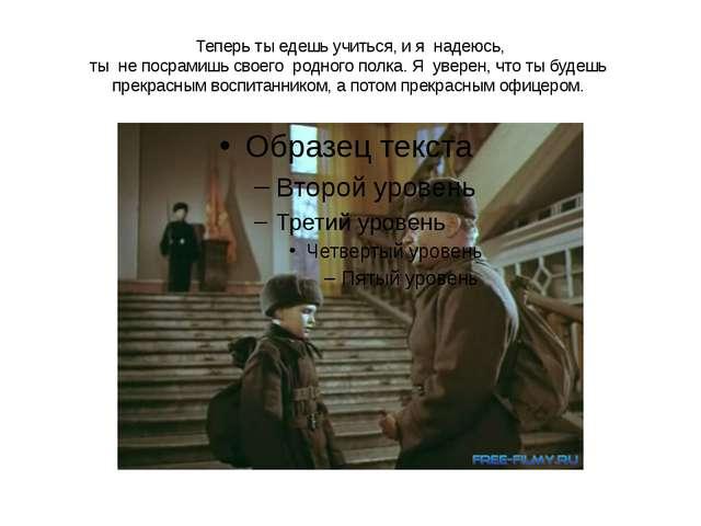 Теперь ты едешь учиться, и я надеюсь, ты не посрамишь своего родного полка. Я...