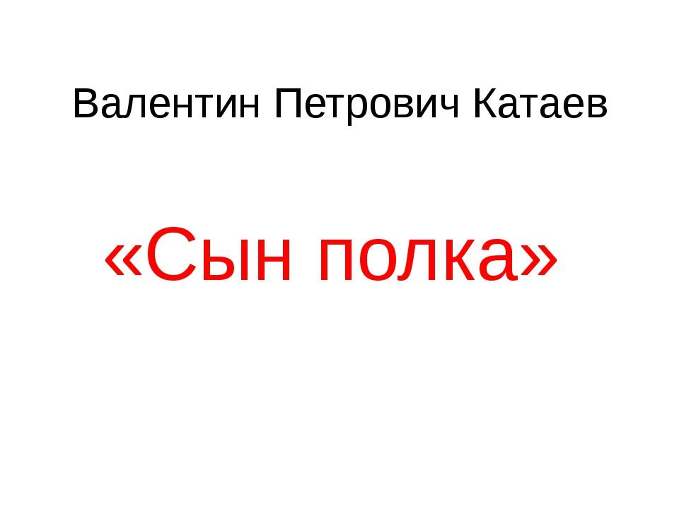 Валентин Петрович Катаев «Сын полка»