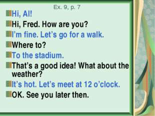 Ex. 9, p. 7 Hi, Al! Hi, Fred. How are you? I'm fine. Let's go for a walk. Whe