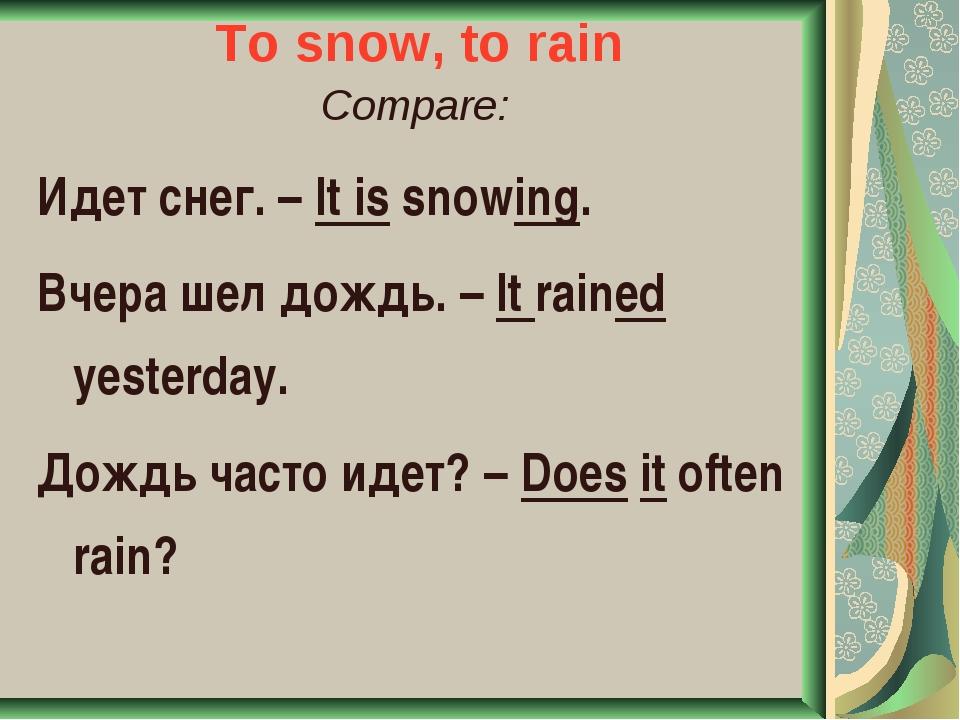 To snow, to rain Compare: Идет снег. – It is snowing. Вчера шел дождь. – It r...