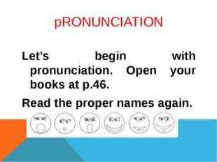 pRONUNCIATION Let's begin with pronunciation. Open your books at p.46. Read t