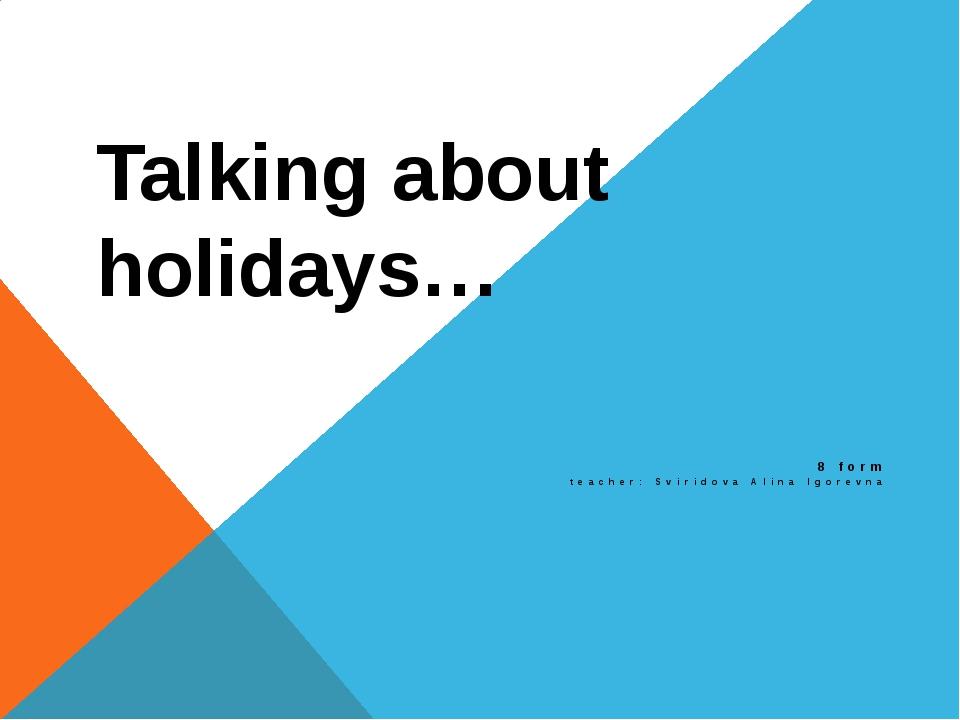 Talking about holidays… 8 form teacher: Sviridova Alina Igorevna
