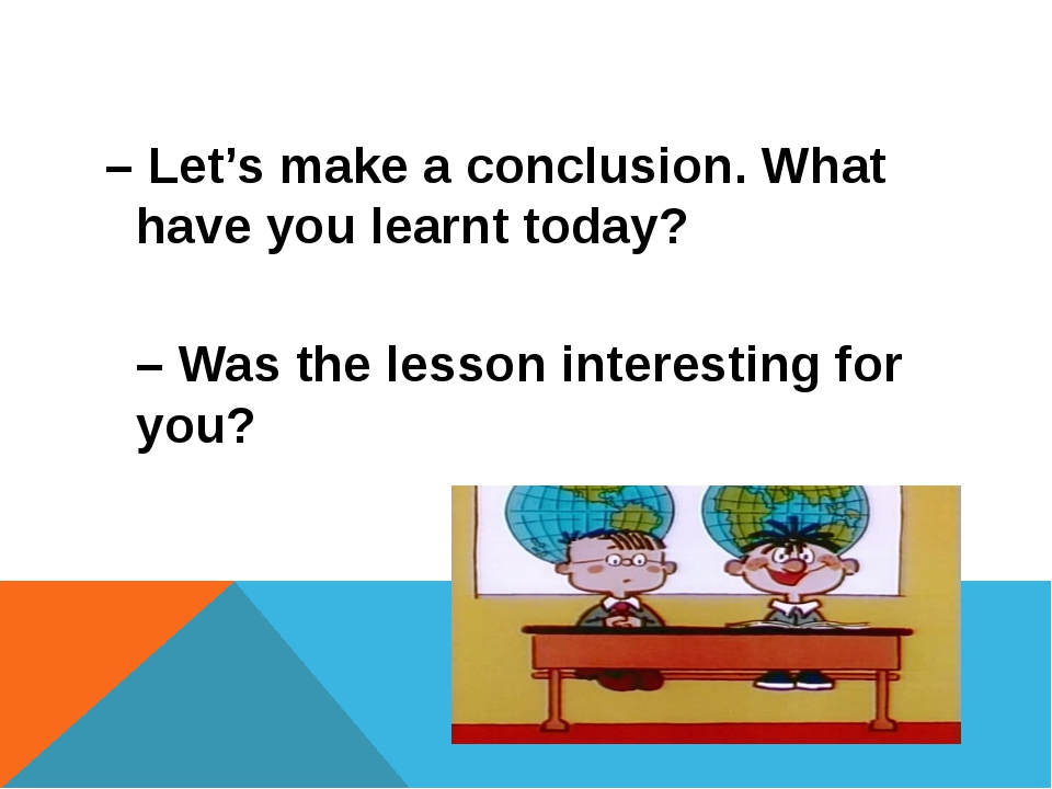 – Let's make a conclusion. What have you learnt today? – Was the lesson inter...