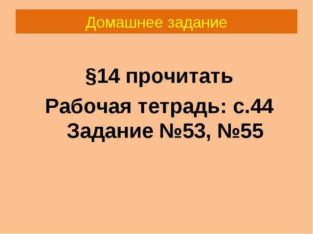 Домашнее задание §14 прочитать Рабочая тетрадь: с.44 Задание №53, №55