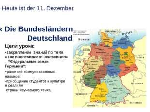 « Die Bundesländern Deutschland» Heute ist der 11. Dezember Цели урока: -закр