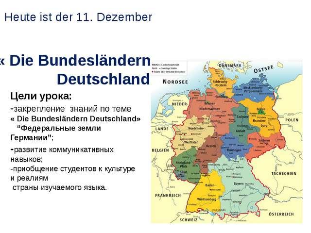 « Die Bundesländern Deutschland» Heute ist der 11. Dezember Цели урока: -закр...