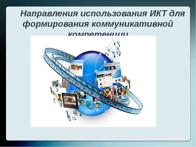 Направления использования ИКТ для формирования коммуникативной компетенции