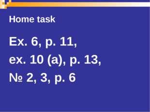 Home task Ex. 6, p. 11, ex. 10 (a), p. 13, № 2, 3, p. 6