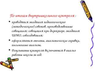 По итогам внутришкольного контроля : проводятся заседания педагогического (ме