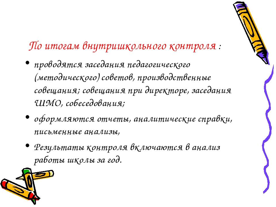 По итогам внутришкольного контроля : проводятся заседания педагогического (ме...