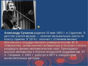 Александр Суханов родился 25 мая 1952 г. в Саратове. В детстве учился музыке
