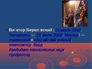 Ви́ктор Берко́вский (13 июля 1932, Запорожье — 22 июля 2005, Москва) — советс