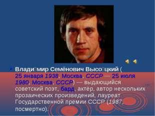 Влади́мир Семёнович Высо́цкий (25 января 1938, Москва, СССР— 25 июля 1980, М