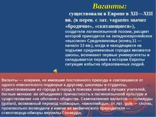 Ваганты: существовали в Европе в XII—XIII вв. (в перев. с лат. vagantes значи