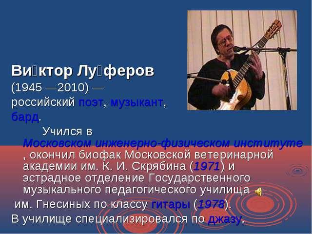 Ви́ктор Лу́феров (1945—2010)— российский поэт, музыкант, бард. Учился в М...
