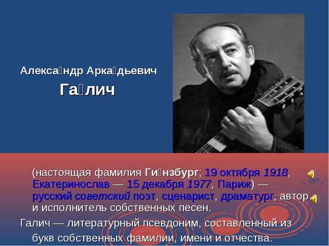 Алекса́ндр Арка́дьевич Га́лич (настоящая фамилия Ги́нзбург; 19 октября 1918,...