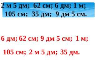 2 м 5 дм; 62 см; 6 дм; 1 м; 105 см; 35 дм; 9 дм 5 см. 6 дм; 62 см; 9 дм 5 см;