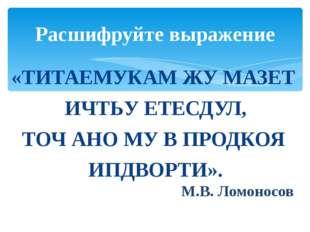 «ТИТАЕМУКАМ ЖУ МАЗЕТ ИЧТЬУ ЕТЕСДУЛ, ТОЧ АНО МУ В ПРОДКОЯ ИПДВОРТИ». М.В. Ломо