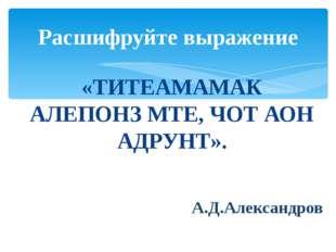 «ТИТЕАМАМАК АЛЕПОНЗ МТЕ, ЧОТ АОН АДРУНТ». А.Д.Александров Расшифруйте выражение