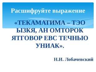 «ТЕКАМАТИМА – ТЭО ЫЗКЯ, АН ОМТОРОК ЯТГОВОР ЕВС ТЕЧНЫО УНИАК». Н.И. Лобачевски