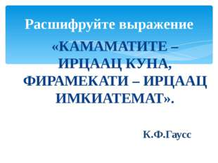 «КАМАМАТИТЕ – ИРЦААЦ КУНА, ФИРАМЕКАТИ – ИРЦААЦ ИМКИАТЕМАТ». К.Ф.Гаусс Расшифр