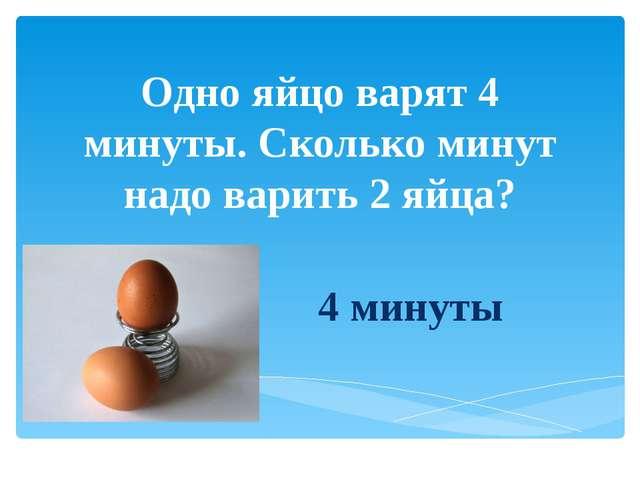 Одно яйцо варят 4 минуты. Сколько минут надо варить 2 яйца? 4 минуты