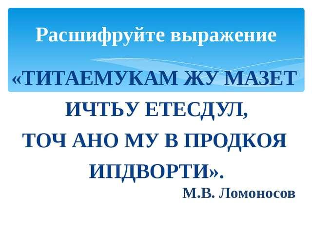 «ТИТАЕМУКАМ ЖУ МАЗЕТ ИЧТЬУ ЕТЕСДУЛ, ТОЧ АНО МУ В ПРОДКОЯ ИПДВОРТИ». М.В. Ломо...