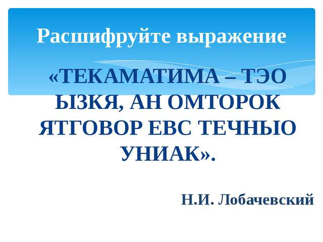 «ТЕКАМАТИМА – ТЭО ЫЗКЯ, АН ОМТОРОК ЯТГОВОР ЕВС ТЕЧНЫО УНИАК». Н.И. Лобачевски...