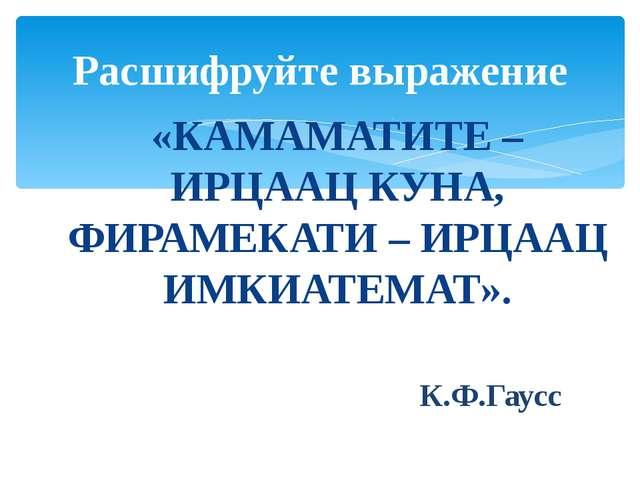 «КАМАМАТИТЕ – ИРЦААЦ КУНА, ФИРАМЕКАТИ – ИРЦААЦ ИМКИАТЕМАТ». К.Ф.Гаусс Расшифр...