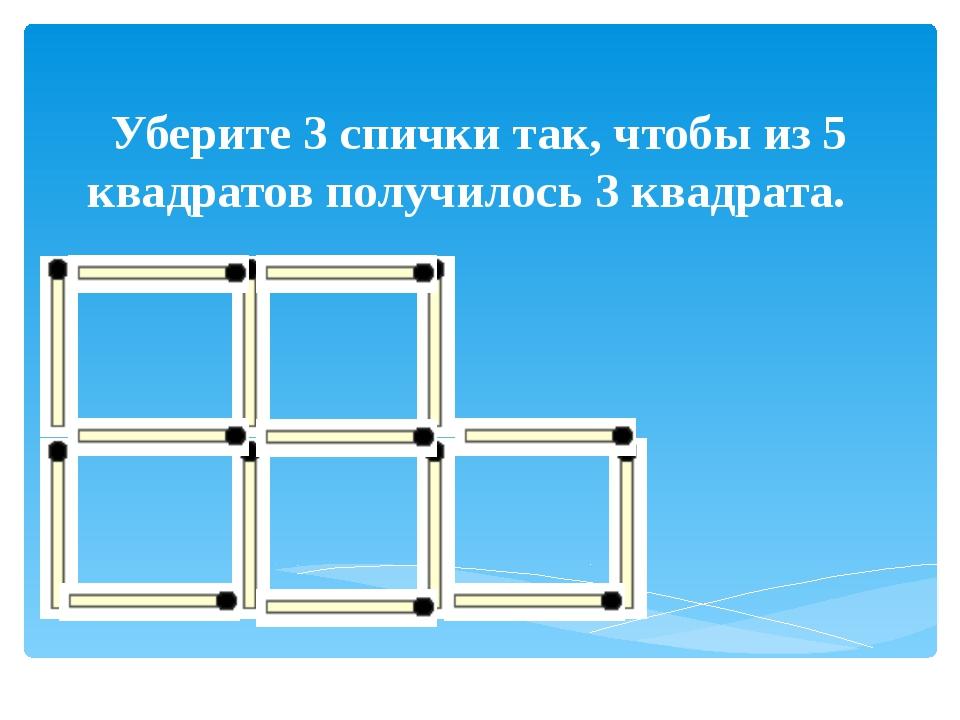 Уберите 3 спички так, чтобы из 5 квадратов получилось 3 квадрата.