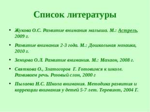 Список литературы Жукова О.С. Развитие внимания малыша. М.: Астрель, 2009 г.