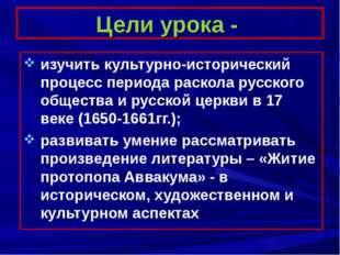 Цели урока - изучить культурно-исторический процесс периода раскола русского