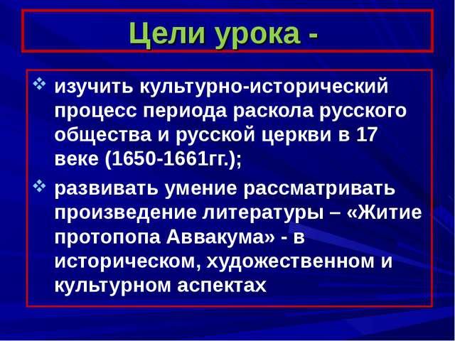 Цели урока - изучить культурно-исторический процесс периода раскола русского...