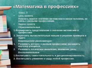 «Математика в профессиях» Класс: 3 Цель проекта: Показать важное значение ма