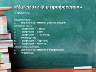 «Математика в профессиях» Структура: Вводная часть Значение математики в жизн