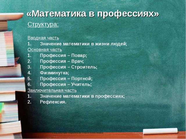 «Математика в профессиях» Структура: Вводная часть Значение математики в жизн...