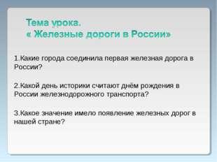 1.Какие города соединила первая железная дорога в России? 2.Какой день истори