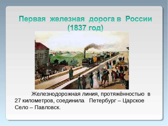 Железнодорожная линия, протяжённостью в 27 километров, соединила Петербург –...