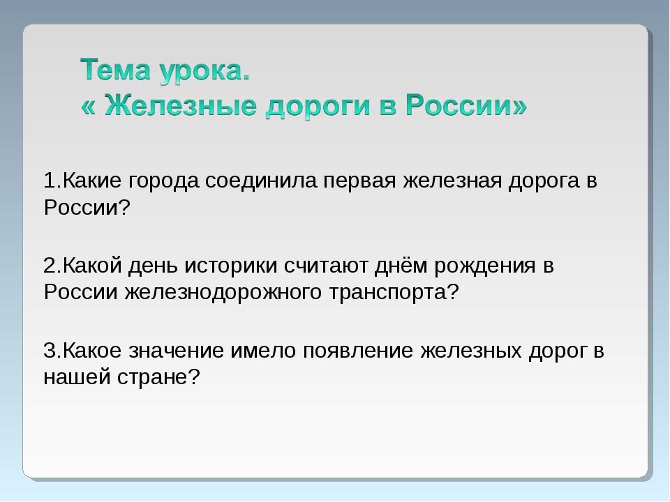 1.Какие города соединила первая железная дорога в России? 2.Какой день истори...